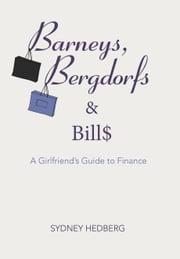 Barneys, Bergdorfs & Bills - A Girlfriend's Guide to Finance ebook by Sydney Hedberg