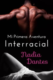 Mi Primera Aventura Interracial ebook by Nadia Dantes