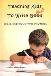 Teaching Kids to Write Well - Six Secrets Every Grown-Up Should Know ebook by Laurisa White Reyes
