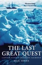 The Last Great Quest - Captain Scott's Antarctic Sacrifice ebook by Max Jones