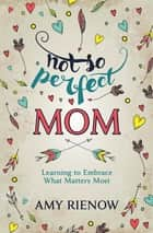 Not So Perfect Mom - Learning To Embrace What Matters Most ebook by Amy Rienow
