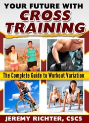 Your Future with Cross Training - The Complete Guide to Workout Variation ebook by Jeremy Richter, CSCS