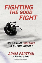 Fighting The Good Fight - Why On-Ice Violence Is Killing Hockey ebook by Adam Proteau