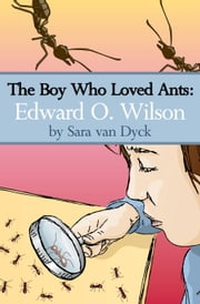 The Boy Who Loved Ants: Edward O.Wilson ebook by Sara van Dyck