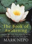 The Book of Awakening - Having the Life You Want By Being Present in the Life You Have ebook by Mark Nepo