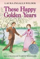 These Happy Golden Years ebook by Laura Ingalls Wilder,Garth Williams