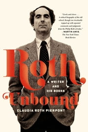 Roth Unbound - A Writer and His Books ebook by Claudia Roth Pierpont