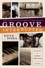 Groove Interrupted - Loss, Renewal, and the Music of New Orleans ebook by Keith Spera