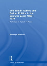 The Balkan Games and Balkan Politics in the Interwar Years 1929 – 1939 - Politicians in Pursuit of Peace ebook by Penelope Kissoudi