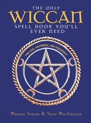 The Only Wiccan Spell Book You'll Ever Need: For Love, Happiness, and Prosperity ebook by Singer, Marian