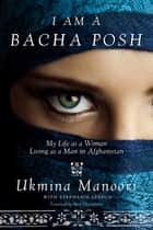 I Am a Bacha Posh - My Life as a Woman Living as a Man in Afghanistan ebook by Ukmina Manoori, Stephanie Lebrun, Peter E. Chianchiano Jr.