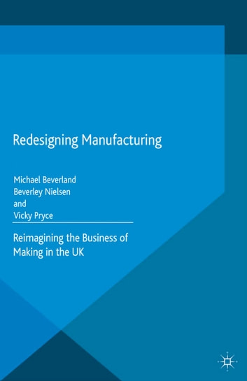 Redesigning Manufacturing - Reimagining the Business of Making in the UK ebook by M. Beverland,B. Nielsen,V. Pryce,Ellen Hellmann