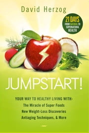 Jumpstart! - Your Way to Healthy Living With the Miracle of Superfoods, New Weight-Loss Discoveries, Antiaging Techniques & More ebook by David Herzog
