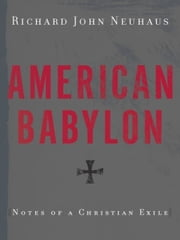 American Babylon - Notes of a Christian Exile ebook by Richard John Neuhaus