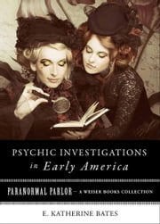 Psychic Investigations in Early America - Paranormal Parlor, A Weiser Books Collection ebook by Bates, E. Katherine,Ventura, Varla