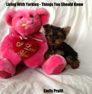 Living With Yorkies: Things You Should Know ebook by Pruitt Farm Publishing