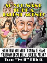 "So You Want to Be a Talent Agent?: Everything You Need to Know to Start Your Own Local Talent Booking Agency ebook by Elliott, Tom ""Wolf"""