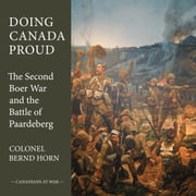 Doing Canada Proud - The Second Boer War and the Battle of Paardeberg ebook by Colonel Bernd Horn