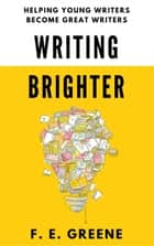 Writing Brighter: Helping Young Writers Become Great Writers ebook by F. E. Greene
