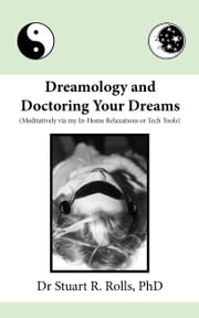 Dreamology and Doctoring Your Dreams (Meditatively via my In-Home Relaxations or Tech Tools) ebook by Dr Stuart R Rolls