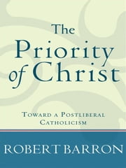 Priority of Christ, The - Toward a Postliberal Catholicism ebook by Robert Barron