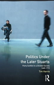 Politics under the Later Stuarts - Party Conflict in a Divided Society 1660-1715 ebook by Tim Harris
