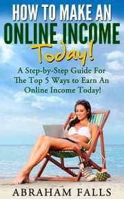 Online Income: Your Step-By-Step Guide For The Best 5 Ways To Earn An Online Income NOW! ebook by Abraham Falls