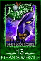 Nocturnal Academy 13: When Gods Collide ebook by Ethan Somerville