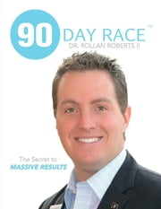 90 Day Race - The Secret to MASSIVE RESULTS ebook by Dr. Rollan Roberts II