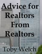 Advice for Realtors From Realtors ebook by Toby Welch