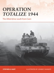 Operation Totalize 1944 - The Allied drive south from Caen ebook by Stephen A. Hart,Johnny Shumate