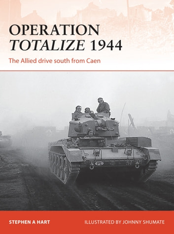 Operation Totalize 1944 - The Allied drive south from Caen ebook by Stephen A. Hart
