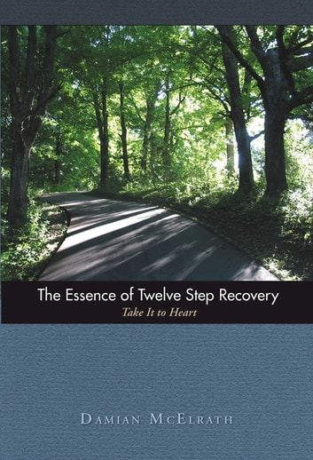 The Essence of Twelve Step Recovery - Take It to Heart ebook by Damian McElrath, D.H.E.