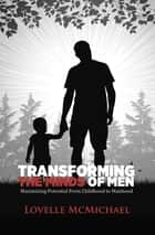 Transforming the Minds of Men - Maximizing Potential from Childhood to Manhood ebook by Lovelle McMichael
