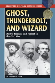 Ghost, Thunderbolt, and Wizard - Mosby, Morgan, and Forrest in the Civil War ebook by Robert W. Black