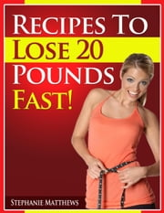 Recipes To Lose 20 Pounds Fast! ebook by Stephanie Matthews