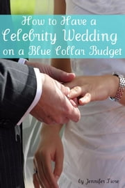 How to Have a Celebrity Wedding on a Blue Collar Budget - A Look at Twenty Celebrity Weddings That You Can Also Have on a Budget! ebook by Jennifer Fiore