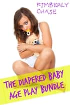 The Diapered Age Play Bundle (Four Story ABDL Diaper Age Play Anthology) ebook by Kimberly Chase