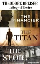 Trilogy of Desire - The Financier, The Titan, The Stoic ebook by Theodore Dreiser