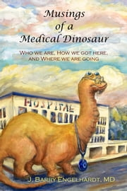 Musings of a Medical Dinosaur: Who we are, How we got here and Where we are going ebook by J. Barry Engelhardt