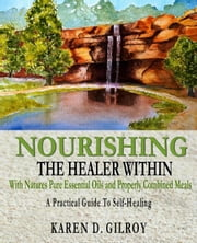 Nourishing The Healer Within: With Natures Pure Oils and Properly Combined Meals ebook by Karen D Gilroy