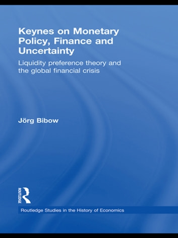 Keynes on Monetary Policy, Finance and Uncertainty - Liquidity Preference Theory and the Global Financial Crisis ebook by Jorg Bibow