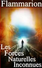 Les Forces naturelles inconnues ebook by Camille Flammarion