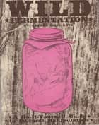 Wild Fermentation ebook by Sandor Ellix Katz