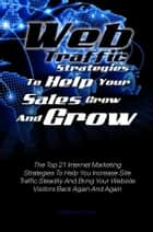 Web Traffic Strategies To Help Your Sales Grow And Grow ebook by Matthew L. Steele