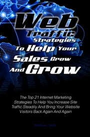 Web Traffic Strategies To Help Your Sales Grow And Grow - The Top 21 Internet Marketing Strategies To Help You Increase Site Traffic Steadily And Bring Your Website Visitors Back Again And Again ebook by Matthew L. Steele