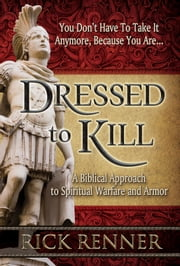 Dressed to Kill - A Biblical Approach to Spiritual Warfare and Armor ebook by Renner, Rick
