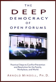 The Deep Democracy of Open Forums - Practical Steps to Conflict Prevention and Resolution for the Family, Workplace, and World ebook by Mindell, Arnold