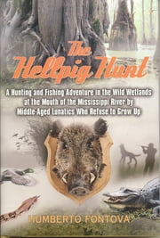 The Hellpig Hunt - A Hunting Adventure in the Wild Wetlands at the Mouth of the Mississippi River by Middle Aged Lunatics Who Refuse to Grow Up ebook by Humberto Fontova