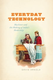 Everyday Technology - Machines and the Making of India's Modernity ebook by David Arnold